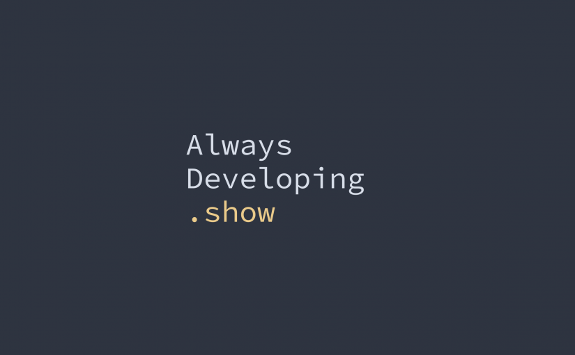 AlwaysDeveloping.show is now on YouTube